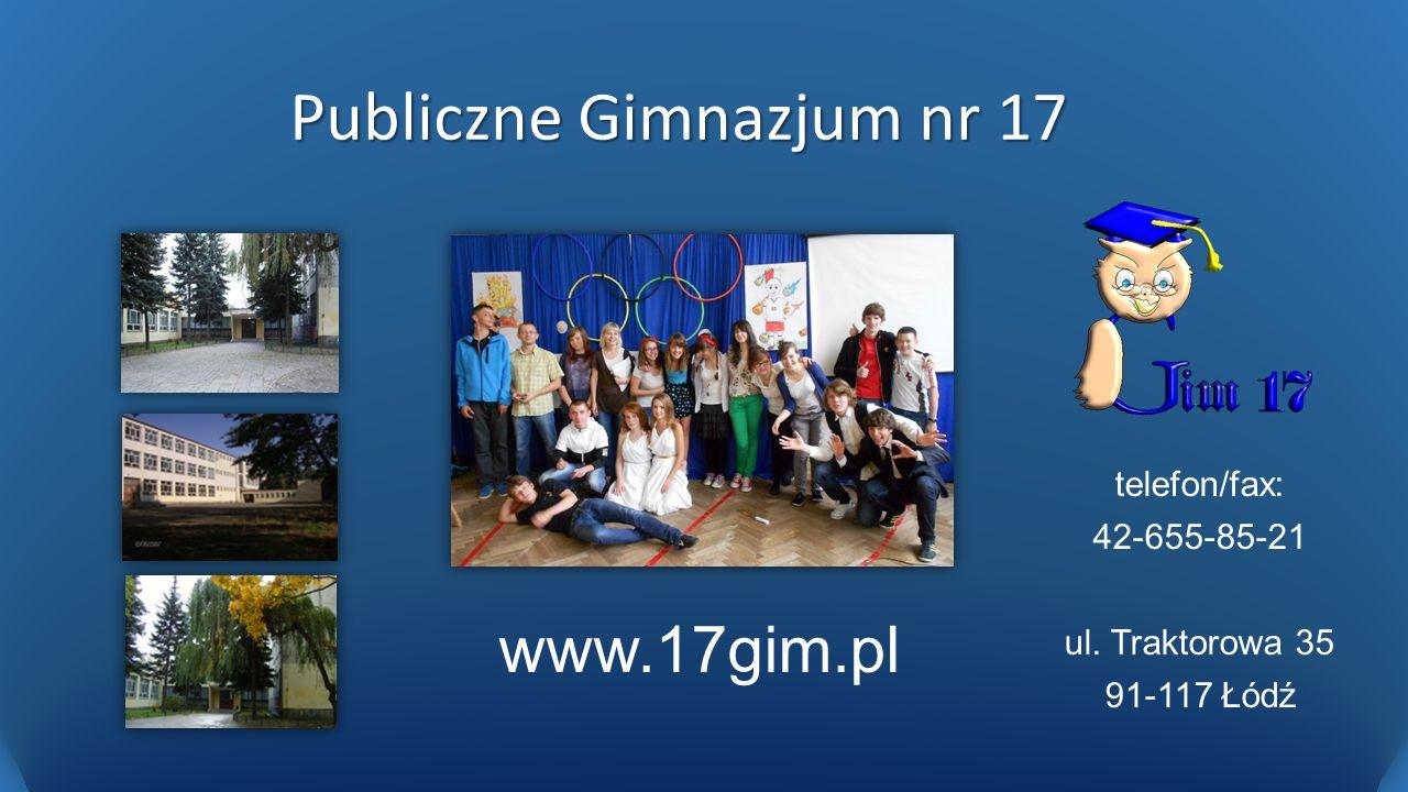 Publiczne Gimnazjum nr 17 telefon/fax: 42-655-85-21 ul. Traktorowa 35 91-117 Łódź www.17gim.pl