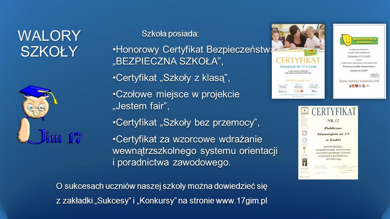 WALORY SZKOŁY Szkoła posiada: Honorowy Certyfikat Bezpieczeństwa BEZPIECZNA SZKOŁA, Certyfikat Szkoły z klasą, Czołowe miejsce w projekcie Jestem fair