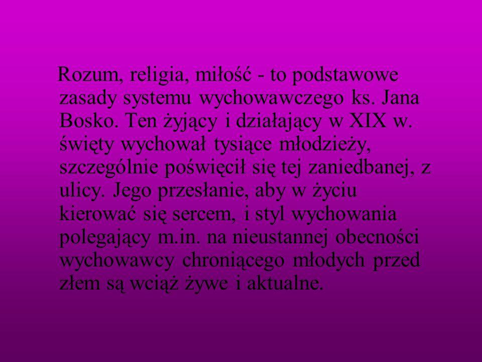 Rozum, religia, miłość - to podstawowe zasady systemu wychowawczego ks. Jana Bosko. Ten żyjący i działający w XIX w. święty wychował tysiące młodzieży