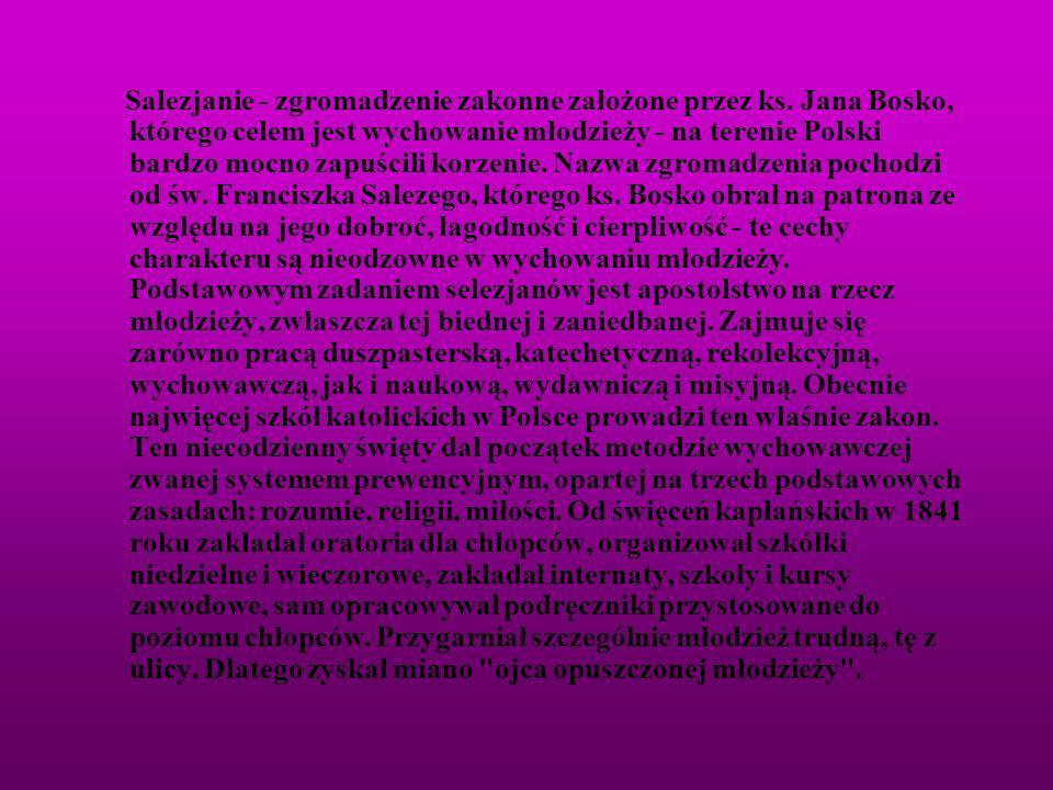Salezjanie - zgromadzenie zakonne założone przez ks. Jana Bosko, którego celem jest wychowanie młodzieży - na terenie Polski bardzo mocno zapuścili ko