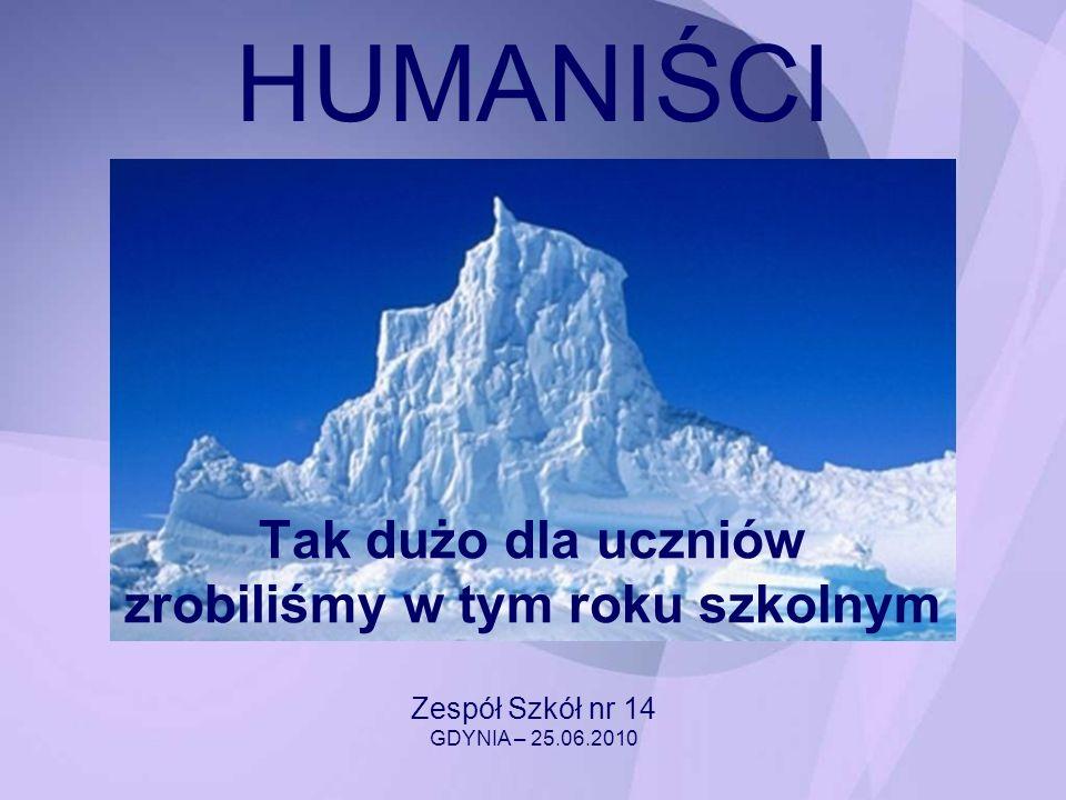 HUMANIŚCI Tak dużo dla uczniów zrobiliśmy w tym roku szkolnym Zespół Szkół nr 14 GDYNIA – 25.06.2010