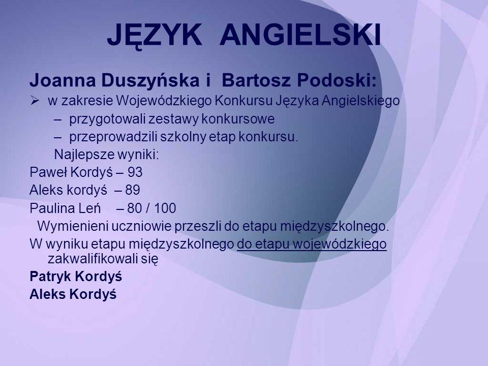 JĘZYK ANGIELSKI Joanna Duszyńska i Bartosz Podoski: w zakresie Wojewódzkiego Konkursu Języka Angielskiego –przygotowali zestawy konkursowe –przeprowad