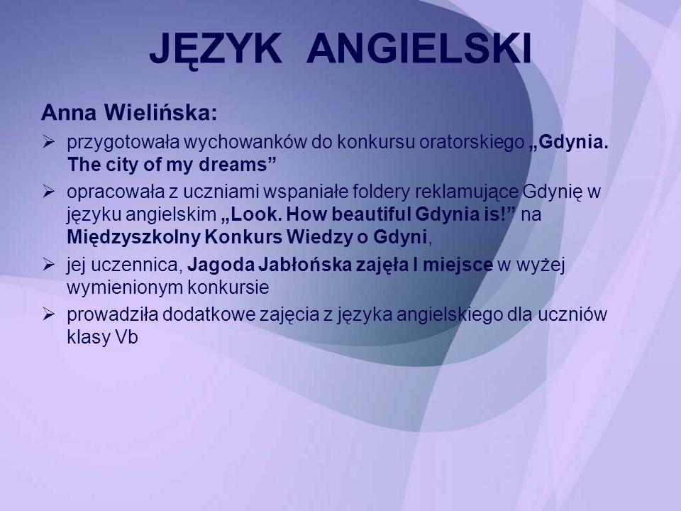 Anna Wielińska: przygotowała wychowanków do konkursu oratorskiego Gdynia. The city of my dreams opracowała z uczniami wspaniałe foldery reklamujące Gd