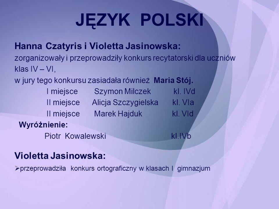 JĘZYK POLSKI Hanna Czatyris i Violetta Jasinowska: zorganizowały i przeprowadziły konkurs recytatorski dla uczniów klas IV – VI, w jury tego konkursu