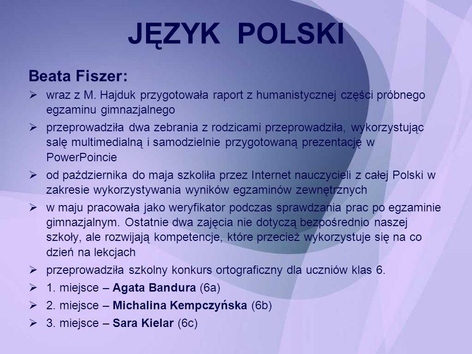 Beata Fiszer: wraz z M. Hajduk przygotowała raport z humanistycznej części próbnego egzaminu gimnazjalnego przeprowadziła dwa zebrania z rodzicami prz