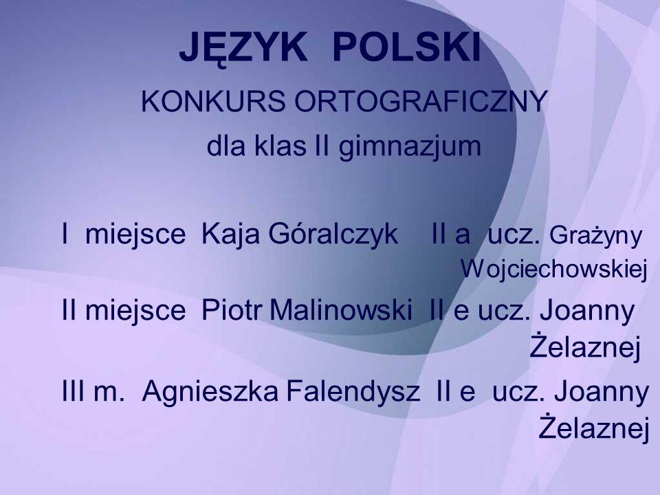 KONKURS ORTOGRAFICZNY dla klas II gimnazjum I miejsce Kaja Góralczyk II a ucz. Grażyny Wojciechowskiej II miejsce Piotr Malinowski II e ucz. Joanny Że