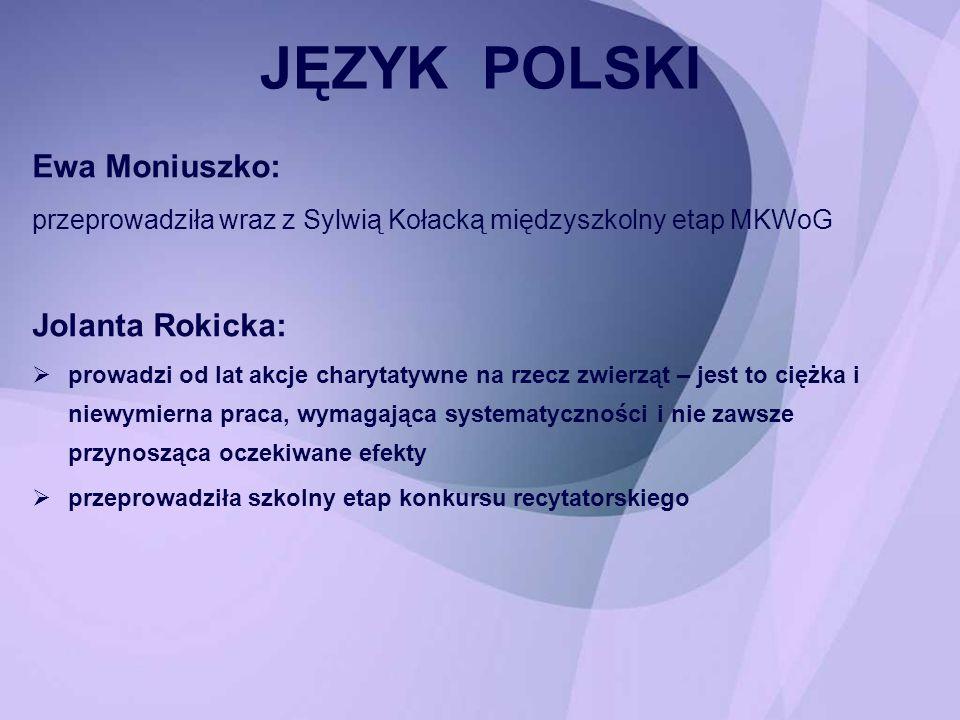 Ewa Moniuszko: przeprowadziła wraz z Sylwią Kołacką międzyszkolny etap MKWoG Jolanta Rokicka: prowadzi od lat akcje charytatywne na rzecz zwierząt – j