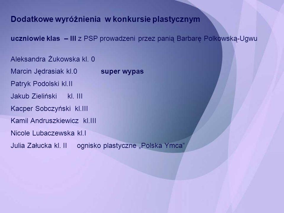 Dodatkowe wyróżnienia w konkursie plastycznym uczniowie klas – III z PSP prowadzeni przez panią Barbarę Polkowską-Ugwu Aleksandra Żukowska kl. 0 Marci