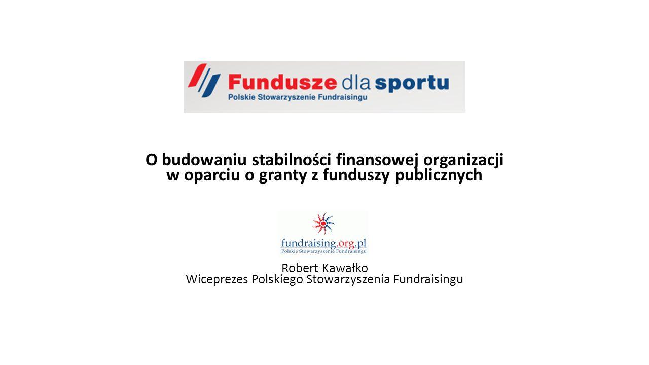 O budowaniu stabilności finansowej organizacji w oparciu o granty z funduszy publicznych Robert Kawałko Wiceprezes Polskiego Stowarzyszenia Fundraisin