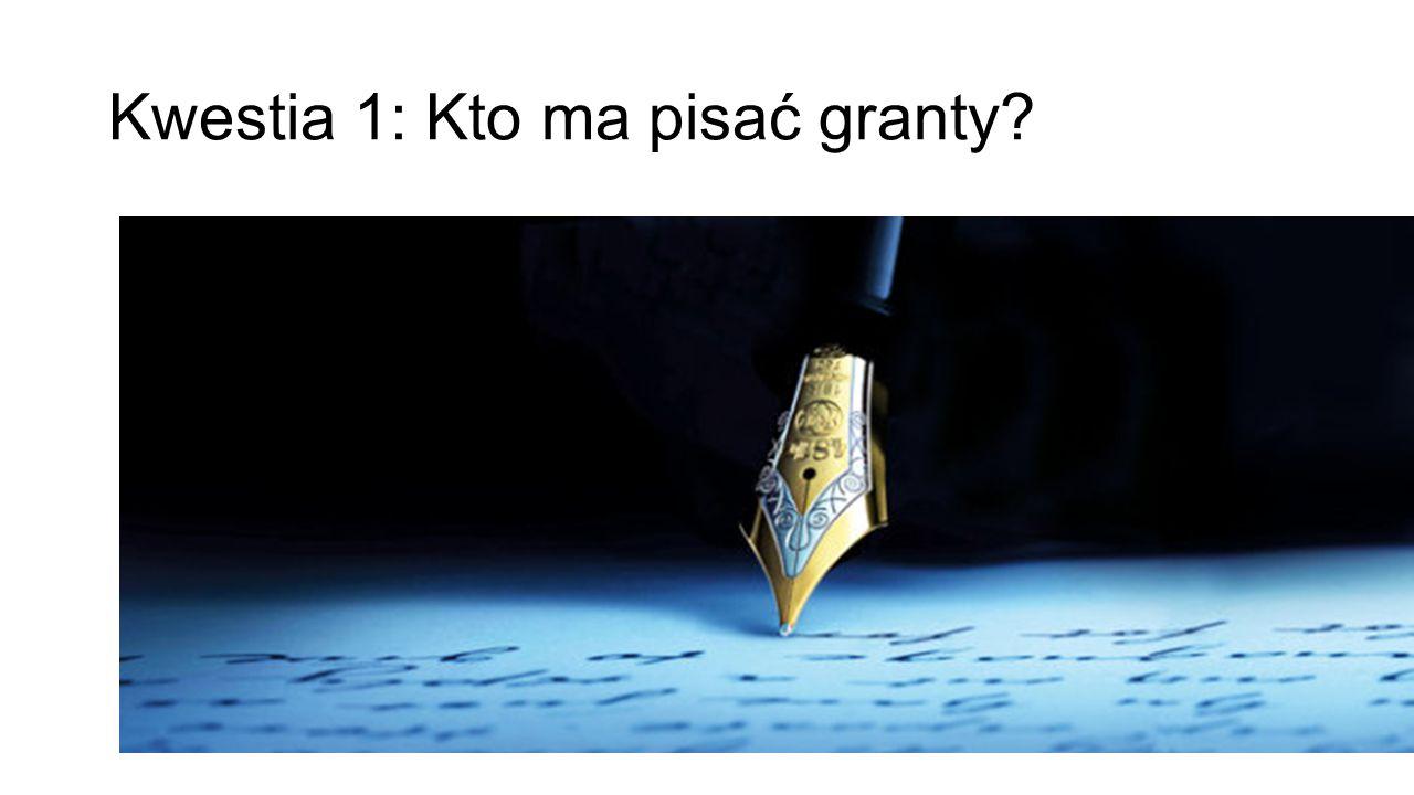 Kwestia 1: Kto ma pisać granty?