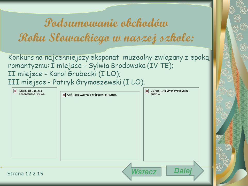 Strona 12 z 15 Podsumowanie obchodów Roku Słowackiego w naszej szkole: Konkurs na najcenniejszy eksponat muzealny związany z epoką romantyzmu: I miejs