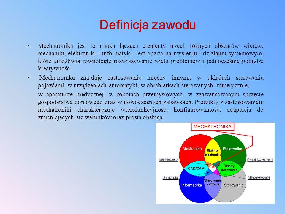 Definicja zawodu Mechatronika jest to nauka łącząca elementy trzech różnych obszarów wiedzy: mechaniki, elektroniki i informatyki. Jest oparta na myśl
