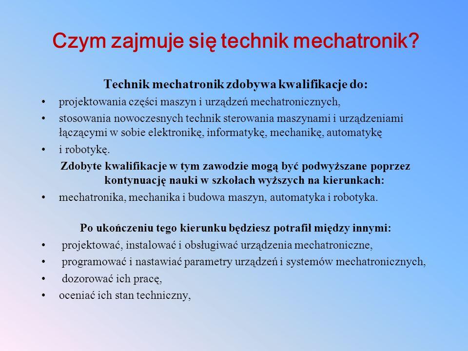 Czym zajmuje się technik mechatronik? Technik mechatronik zdobywa kwalifikacje do: projektowania części maszyn i urządzeń mechatronicznych, stosowania