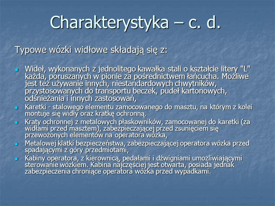 Charakterystyka – c. d. Typowe wózki widłowe składają się z: Wideł, wykonanych z jednolitego kawałka stali o kształcie litery