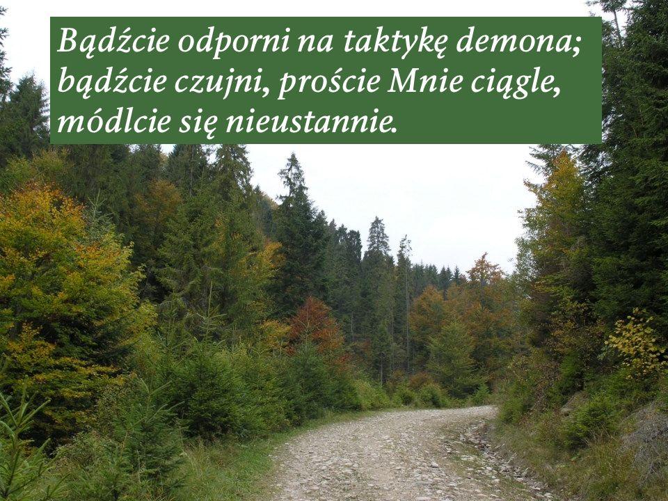 Bądźcie odporni na taktykę demona; bądźcie czujni, proście Mnie ciągle, módlcie się nieustannie.