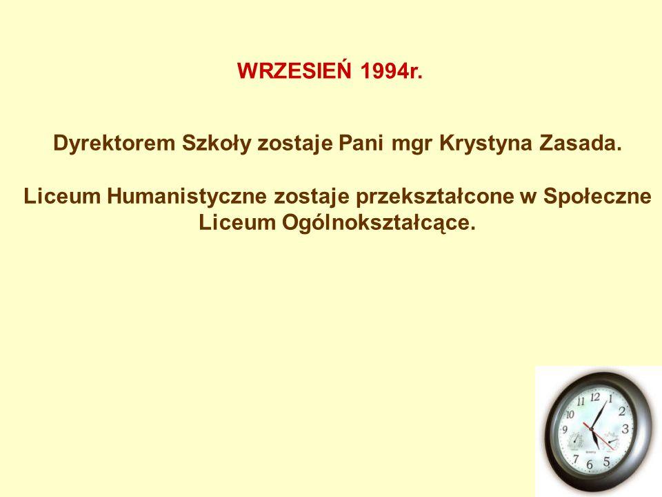 Dyrektorem Szkoły zostaje Pani mgr Krystyna Zasada. Liceum Humanistyczne zostaje przekształcone w Społeczne Liceum Ogólnokształcące. WRZESIEŃ 1994r.