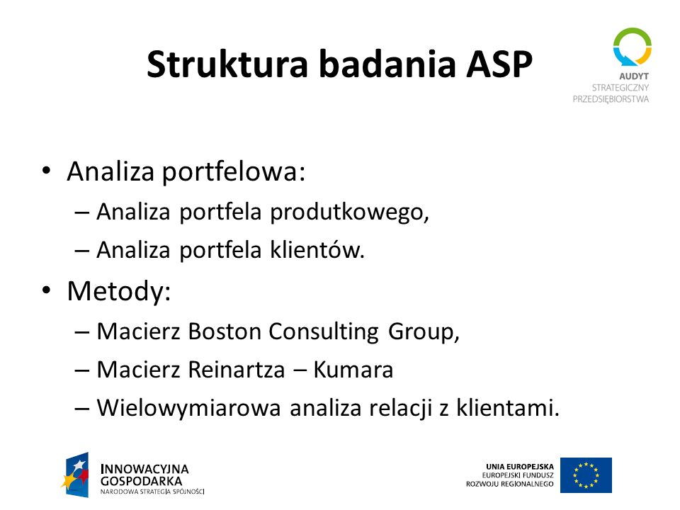 Struktura badania ASP Analiza portfelowa: – Analiza portfela produtkowego, – Analiza portfela klientów. Metody: – Macierz Boston Consulting Group, – M
