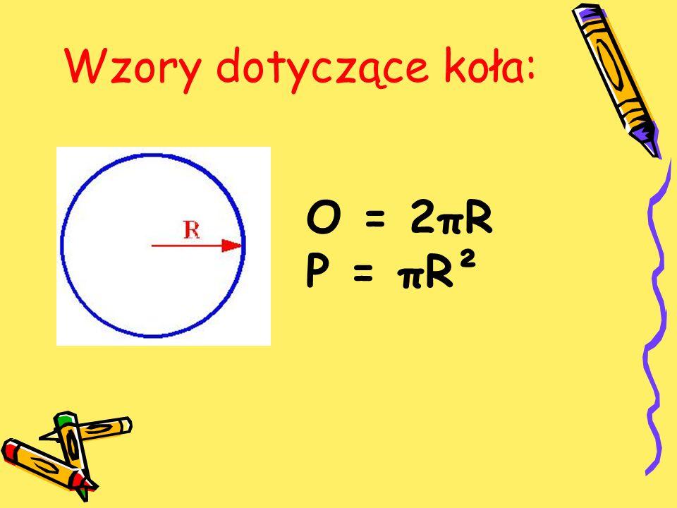 Wzory dotyczące koła: O = 2πR P = πR²