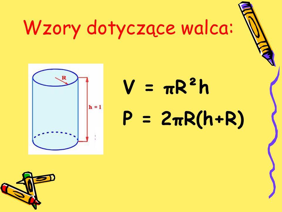 Wzory dotyczące walca: V = πR²h P = 2πR(h+R)