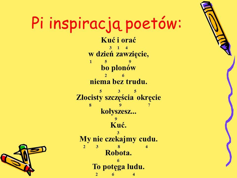 Pi inspiracją poetów: Kuć i orać 3 1 4 w dzień zawzięcie, 1 5 9 bo plonów 2 6 niema bez trudu. 5 3 5 Złocisty szczęścia okręcie 8 9 7 kołyszesz... 9 K