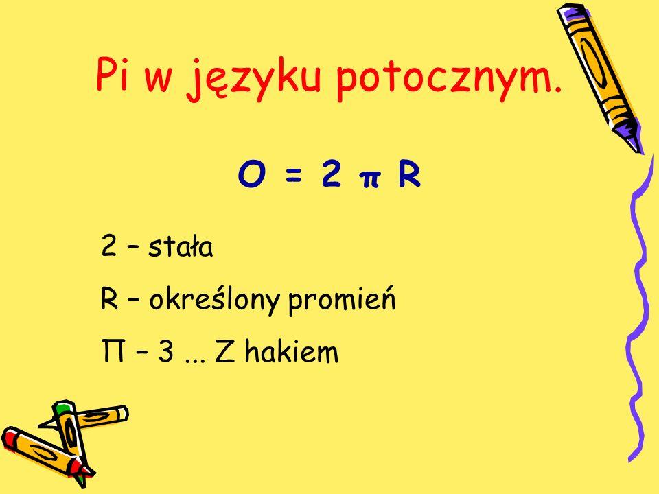 Pi w języku potocznym. O = 2 π R 2 – stała R – określony promień Π – 3... Z hakiem