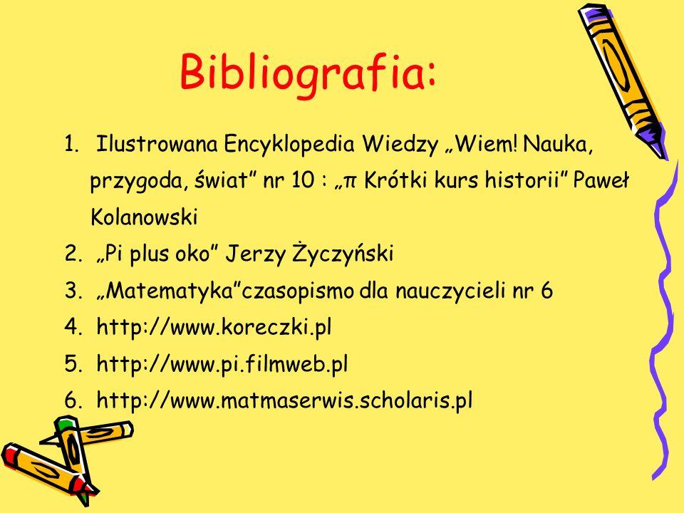 Bibliografia: 1. Ilustrowana Encyklopedia Wiedzy Wiem! Nauka, przygoda, świat nr 10 : π Krótki kurs historii Paweł Kolanowski 2. Pi plus oko Jerzy Życ