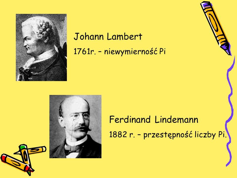 Johann Lambert 1761r. – niewymierność Pi Ferdinand Lindemann 1882 r. – przestępność liczby Pi.