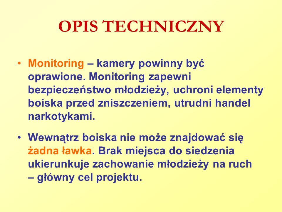 OPIS TECHNICZNY Monitoring – kamery powinny być oprawione. Monitoring zapewni bezpieczeństwo młodzieży, uchroni elementy boiska przed zniszczeniem, ut