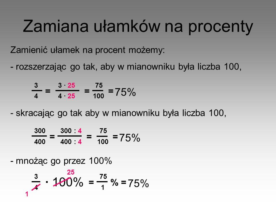 Zamiana ułamków na procenty Zamienić ułamek na procent możemy: - rozszerzając go tak, aby w mianowniku była liczba 100, 3 4 = 3 · 25 4 · 25 = 75 100 =