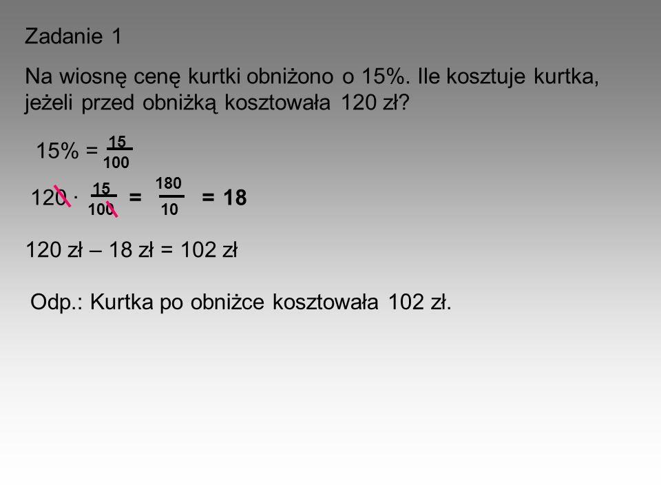 Zadanie 1 Na wiosnę cenę kurtki obniżono o 15%. Ile kosztuje kurtka, jeżeli przed obniżką kosztowała 120 zł? 15% = 15 100 120 · 15 100 = 180 10 =18 12