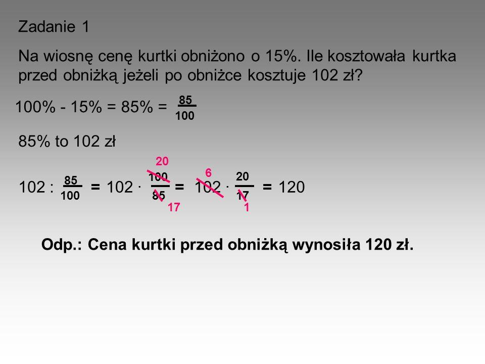 Zadanie 1 Na wiosnę cenę kurtki obniżono o 15%. Ile kosztowała kurtka przed obniżką jeżeli po obniżce kosztuje 102 zł? 100% - 15% = 85% = 100 85 102 :