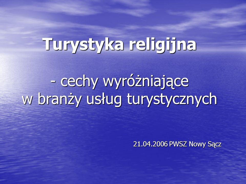 Turystyka religijna - cechy wyróżniające w branży usług turystycznych 21.04.2006 PWSZ Nowy Sącz