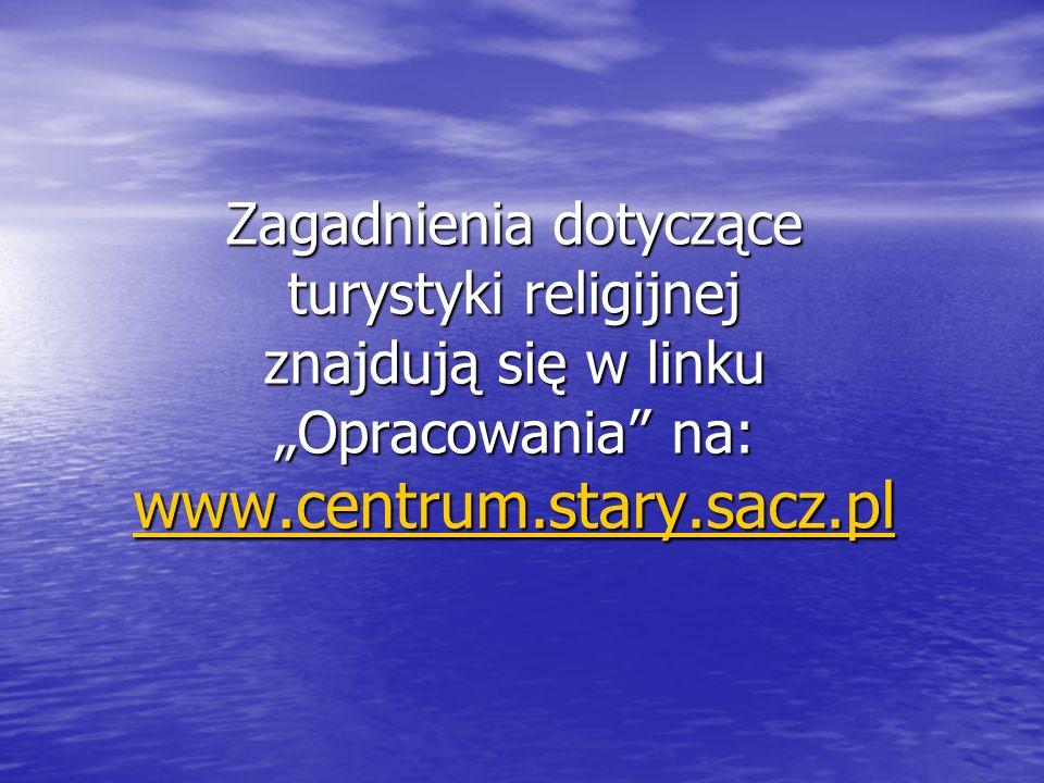 Zagadnienia dotyczące turystyki religijnej znajdują się w linku Opracowania na: www.centrum.stary.sacz.pl www.centrum.stary.sacz.pl