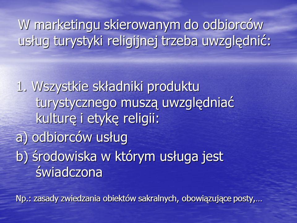 W marketingu skierowanym do odbiorców usług turystyki religijnej trzeba uwzględnić: 1. Wszystkie składniki produktu turystycznego muszą uwzględniać ku