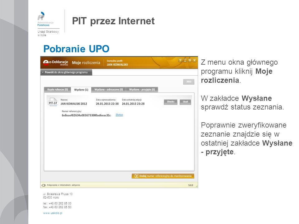 PIT przez Internet Urząd Skarbowy w Kole ul. Bolesława Prusa 10 62-600 Koło tel.: +48 63 262 85 00 fax: +48 63 262 85 50 www.uskolo.pl Pobranie UPO Z