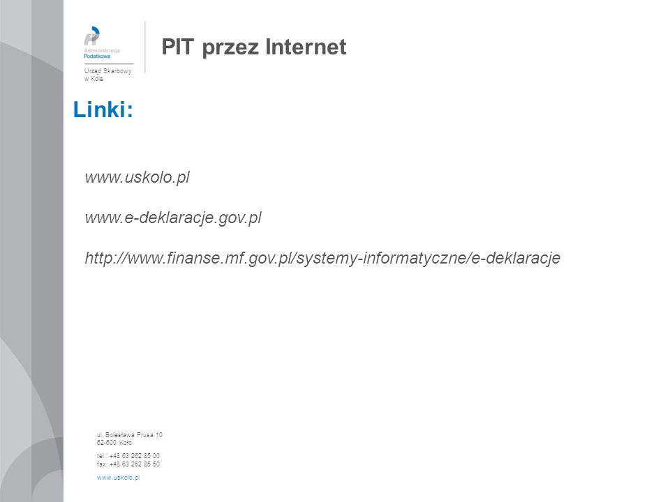 PIT przez Internet Urząd Skarbowy w Kole ul. Bolesława Prusa 10 62-600 Koło tel.: +48 63 262 85 00 fax: +48 63 262 85 50 www.uskolo.pl Linki: www.usko