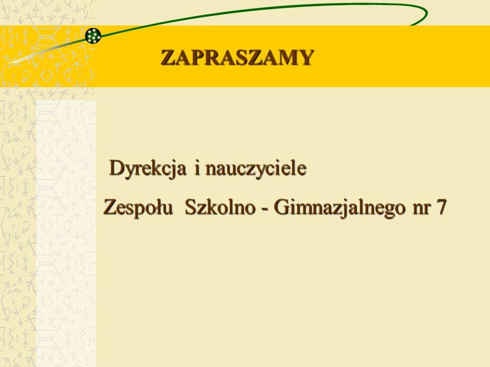 Dyrekcja i nauczyciele Dyrekcja i nauczyciele Zespołu Szkolno - Gimnazjalnego nr 7 ZAPRASZAMY