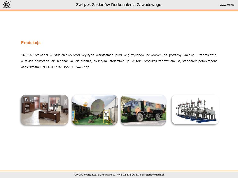 Produkcja 14 ZDZ prowadzi w szkoleniowo-produkcyjnych warsztatach produkcję wyrobów rynkowych na potrzeby krajowe i zagraniczne, w takich sektorach jak: mechanika, elektronika, elektryka, stolarstwo itp.