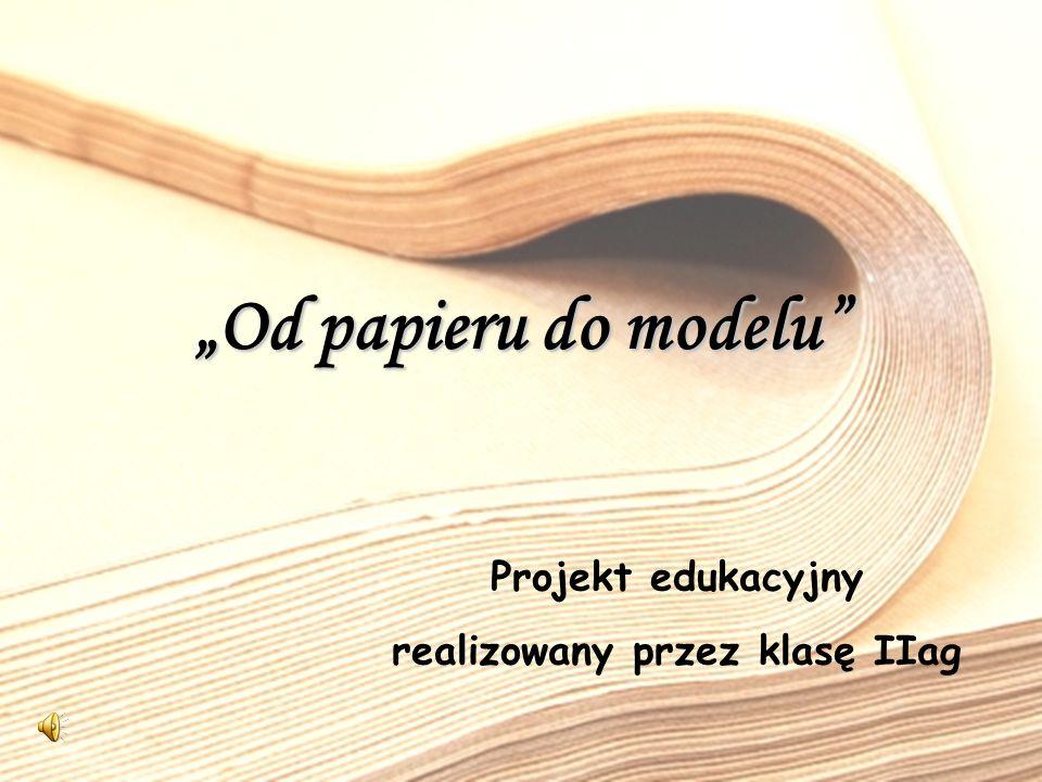 Projekt edukacyjny realizowany przez klasę IIag Od papieru do modelu