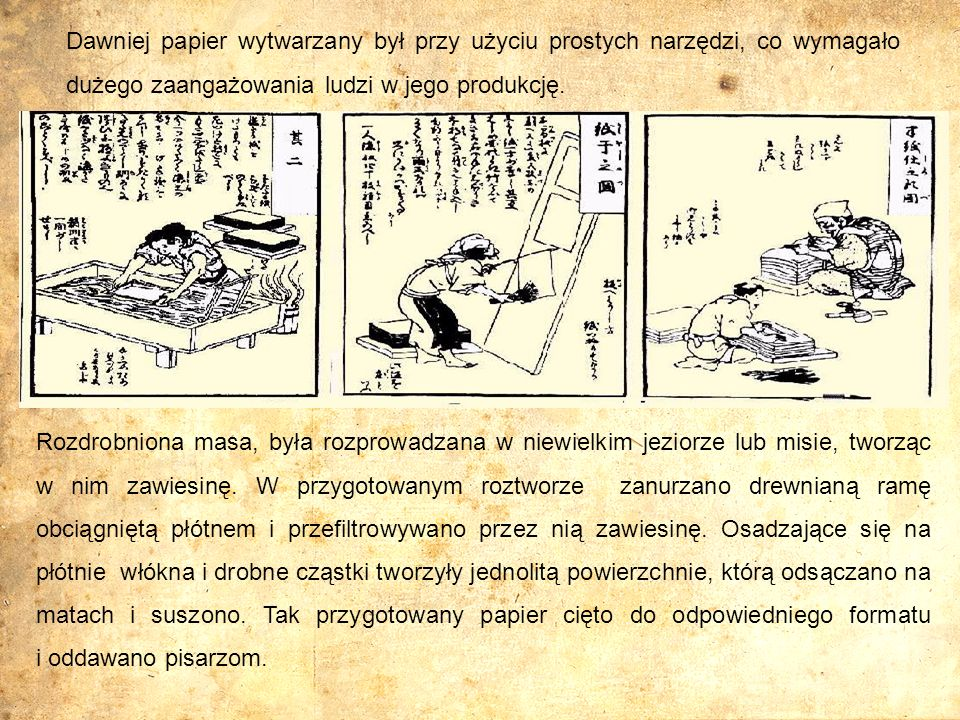 Dawniej papier wytwarzany był przy użyciu prostych narzędzi, co wymagało dużego zaangażowania ludzi w jego produkcję. Rozdrobniona masa, była rozprowa
