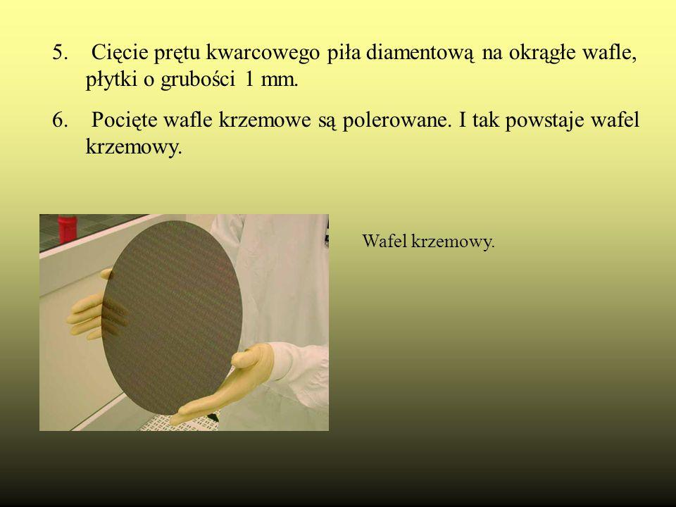 5. Cięcie prętu kwarcowego piła diamentową na okrągłe wafle, płytki o grubości 1 mm. 6. Pocięte wafle krzemowe są polerowane. I tak powstaje wafel krz