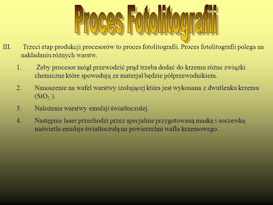 III. Trzeci etap produkcji procesorów to proces fotolitografii. Proces fotolitografii polega na nakładaniu różnych warstw. 1. Żeby procesor mógł przew
