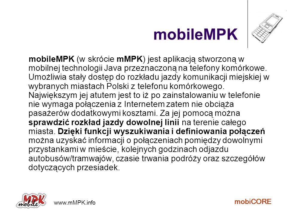 www.mMPK.info mobiCORE Najistotniejsze cechy aplikacji dostęp do rozkładu całego miasta bez konieczności łączenia się z Internetem możliwość korzystania z aplikacji przez niewidomych (współpracuje ze screen readerami) możliwość wyszukiwania połączeń możliwość modyfikacji struktury połączeń wprowadzanie rozkładu własnych linii przy użyciu edytora online