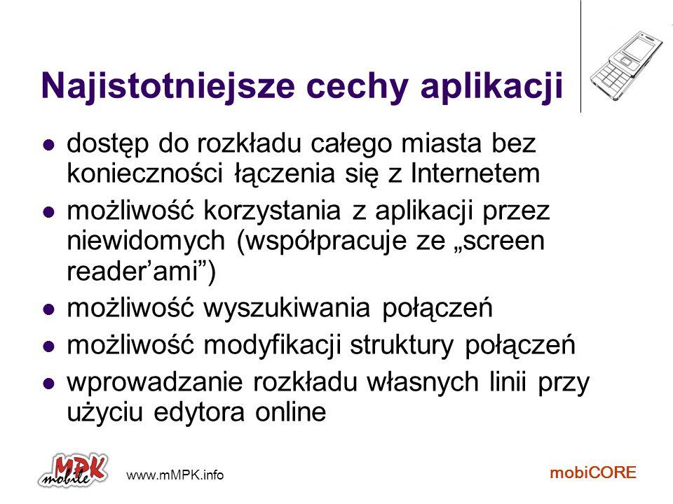 www.mMPK.info mobiCORE Najistotniejsze cechy aplikacji dostęp do rozkładu całego miasta bez konieczności łączenia się z Internetem możliwość korzystan
