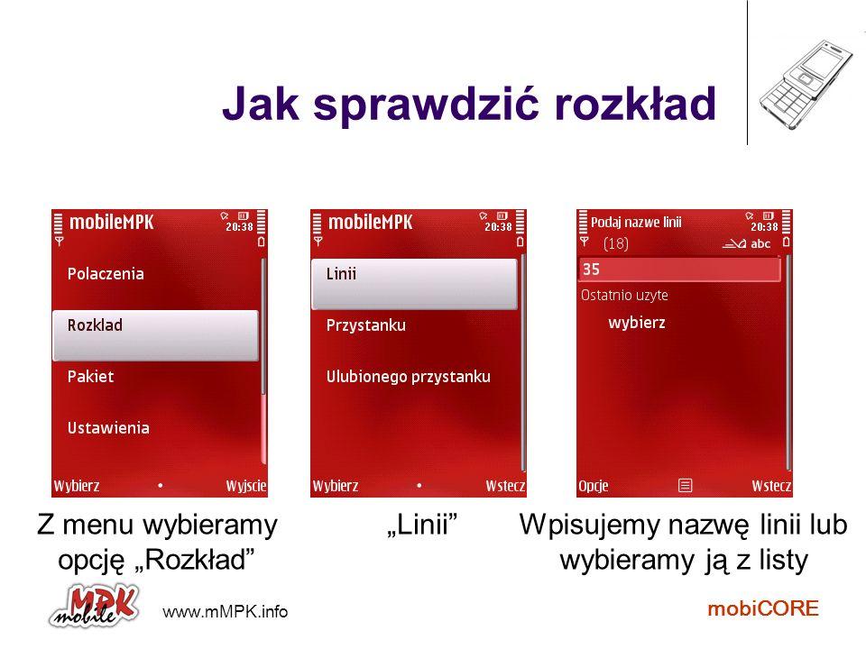 www.mMPK.info mobiCORE Jak sprawdzić rozkład Z listy wybieramy kierunek Następnie wybieramy przystanek Na ekranie pojawia się rozkład wybranego przystanku
