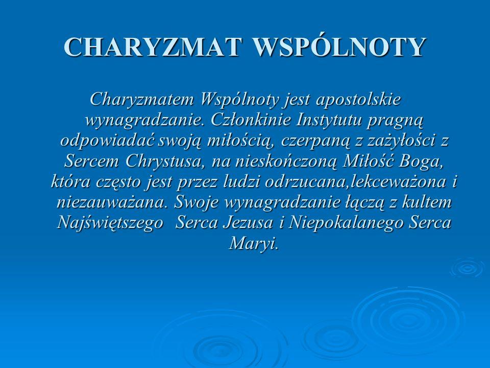 CHARYZMAT WSPÓLNOTY Charyzmatem Wspólnoty jest apostolskie wynagradzanie. Członkinie Instytutu pragną odpowiadać swoją miłością, czerpaną z zażyłości