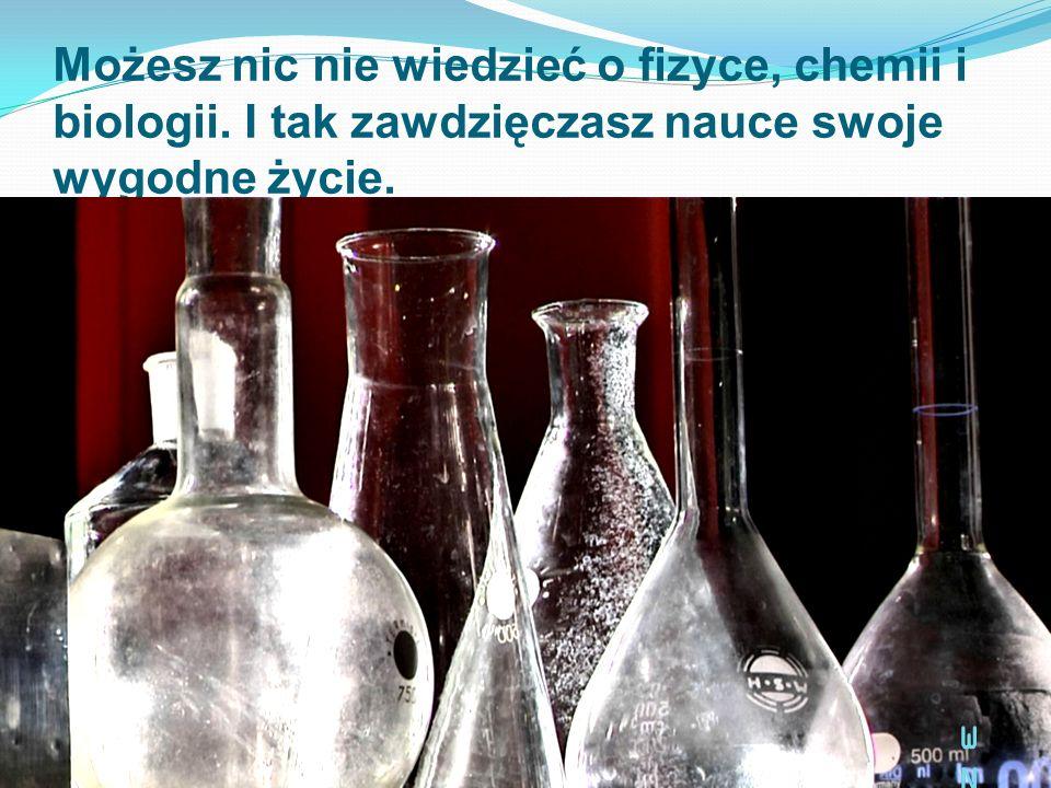 Możesz nic nie wiedzieć o fizyce, chemii i biologii. I tak zawdzięczasz nauce swoje wygodne życie. WNWN