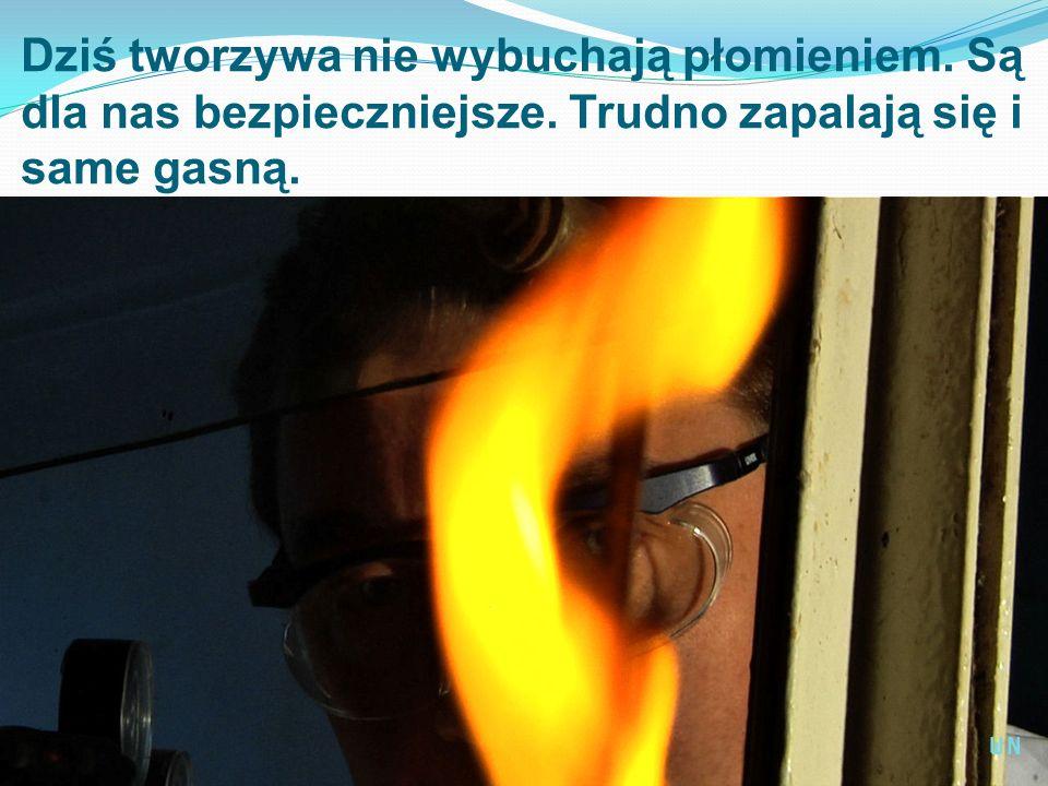 Dziś tworzywa nie wybuchają płomieniem. Są dla nas bezpieczniejsze. Trudno zapalają się i same gasną. WN