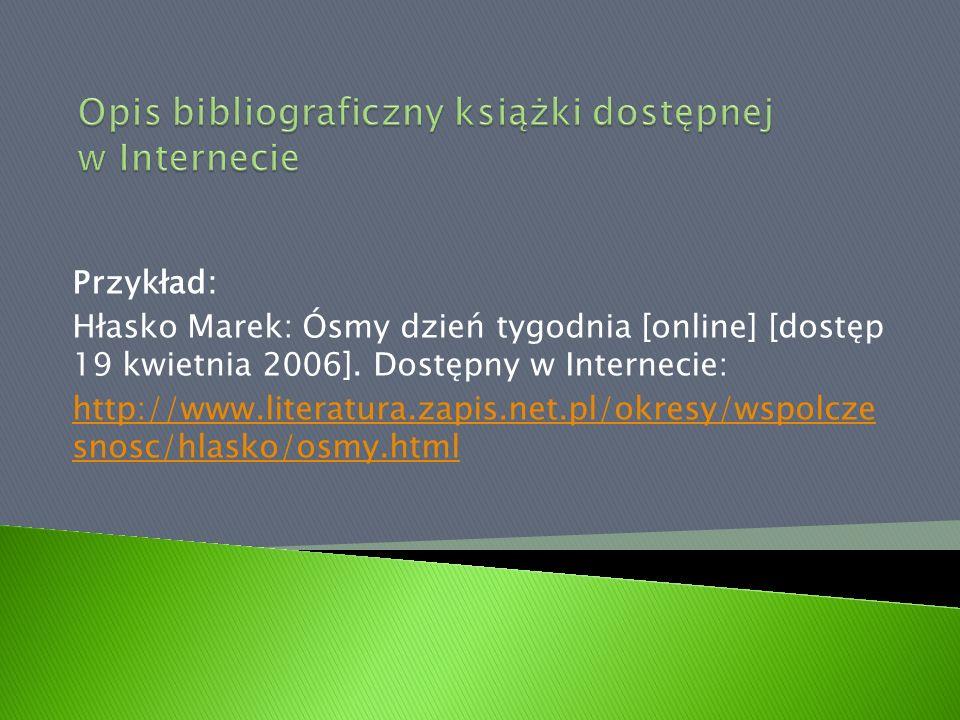 Przykład: Hłasko Marek: Ósmy dzień tygodnia [online] [dostęp 19 kwietnia 2006]. Dostępny w Internecie: http://www.literatura.zapis.net.pl/okresy/wspol