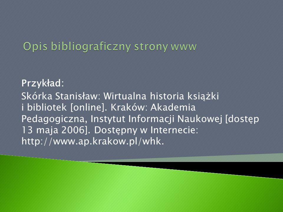 Przykład: Skórka Stanisław: Wirtualna historia książki i bibliotek [online]. Kraków: Akademia Pedagogiczna, Instytut Informacji Naukowej [dostęp 13 ma